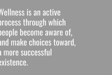 Wellness is an active process through which people become aware and make choices towards a more successful existence